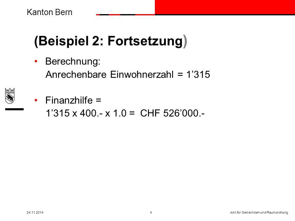Kanton Bern Amt für Gemeinden und Raumordnung24.11.20144 Berechnung: Anrechenbare Einwohnerzahl = 1'315 Finanzhilfe = 1'315 x 400.- x 1.0 = CHF 526'000.- (Beispiel 2: Fortsetzung )