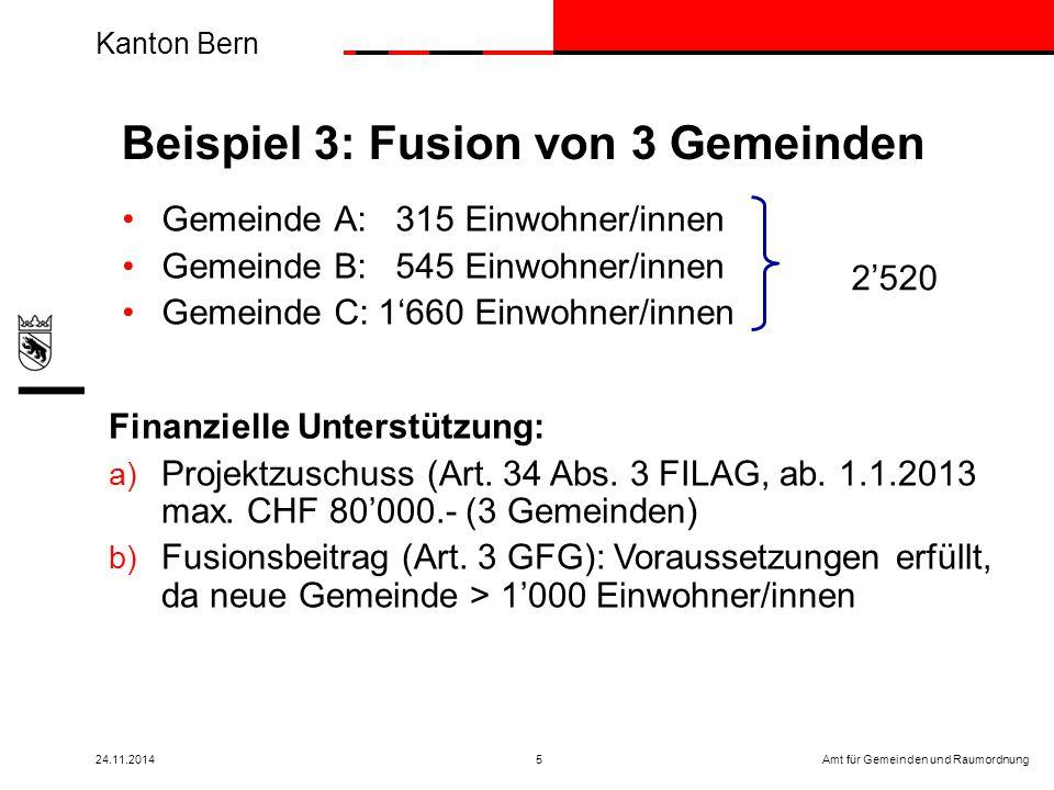 Kanton Bern Amt für Gemeinden und Raumordnung24.11.20145 Gemeinde A: 315 Einwohner/innen Gemeinde B: 545 Einwohner/innen Gemeinde C: 1'660 Einwohner/innen Beispiel 3: Fusion von 3 Gemeinden Finanzielle Unterstützung: a) Projektzuschuss (Art.