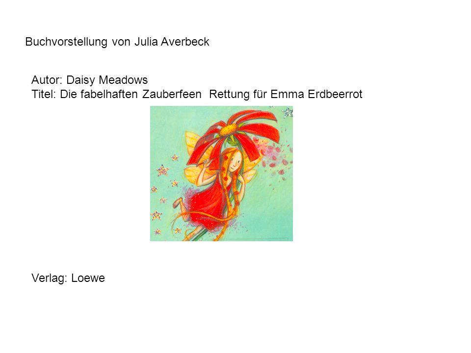 Buchvorstellung von Julia Averbeck Autor: Daisy Meadows Titel: Die fabelhaften Zauberfeen Rettung für Emma Erdbeerrot Verlag: Loewe