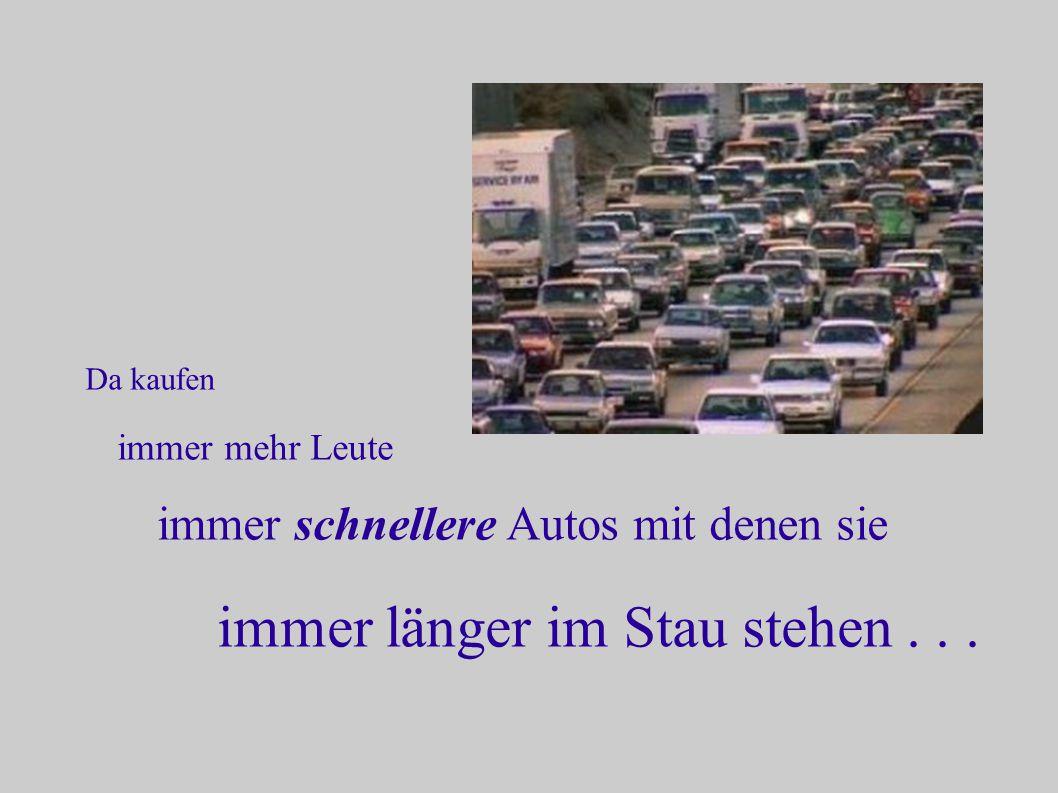 Da kaufen immer mehr Leute immer schnellere Autos mit denen sie immer länger im Stau stehen...