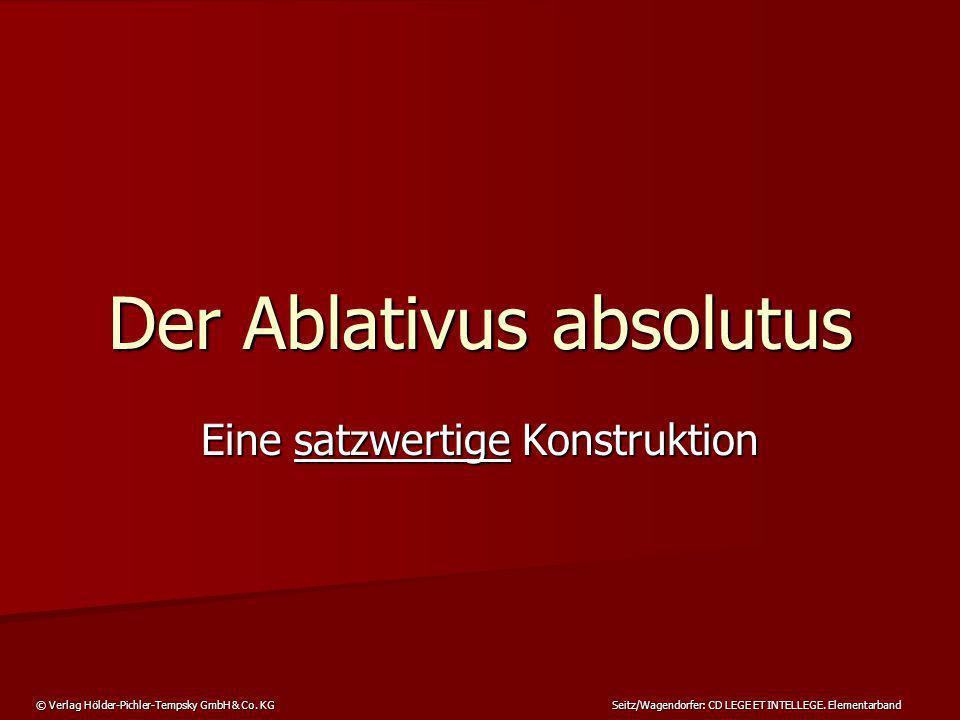 © Verlag Hölder-Pichler-Tempsky GmbH & Co. KG Seitz/Wagendorfer: CD LEGE ET INTELLEGE. Elementarband Der Ablativus absolutus Eine satzwertige Konstruk