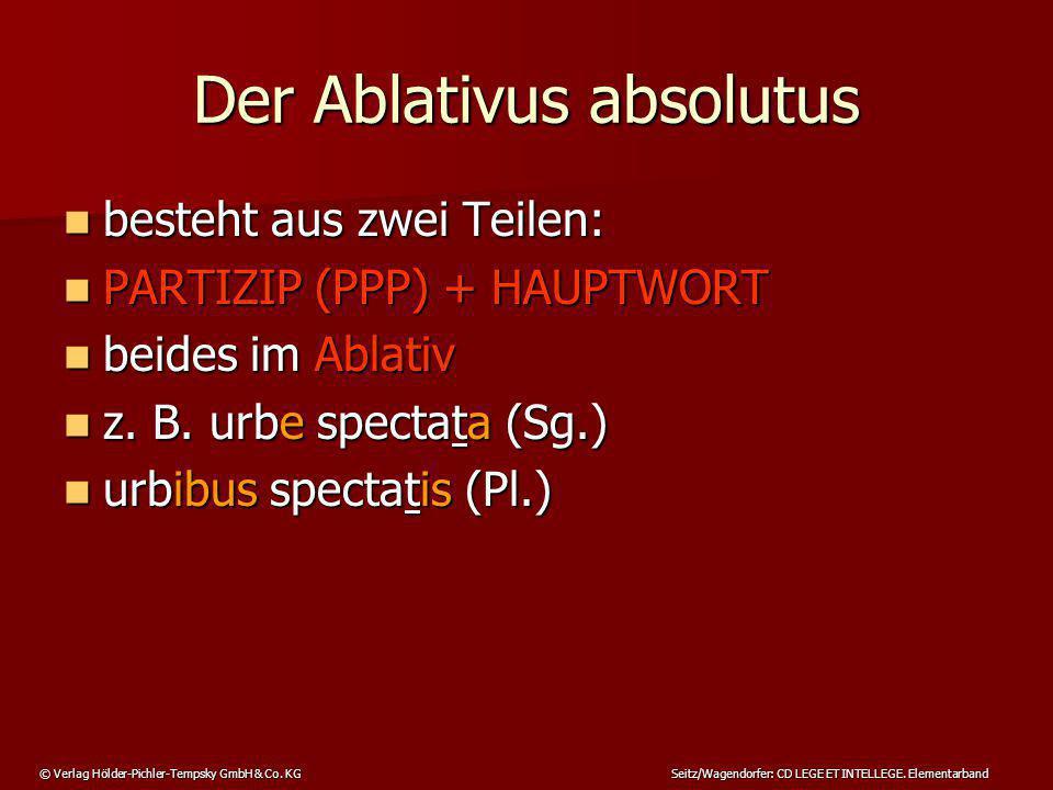 © Verlag Hölder-Pichler-Tempsky GmbH & Co. KG Seitz/Wagendorfer: CD LEGE ET INTELLEGE. Elementarband Der Ablativus absolutus besteht aus zwei Teilen: