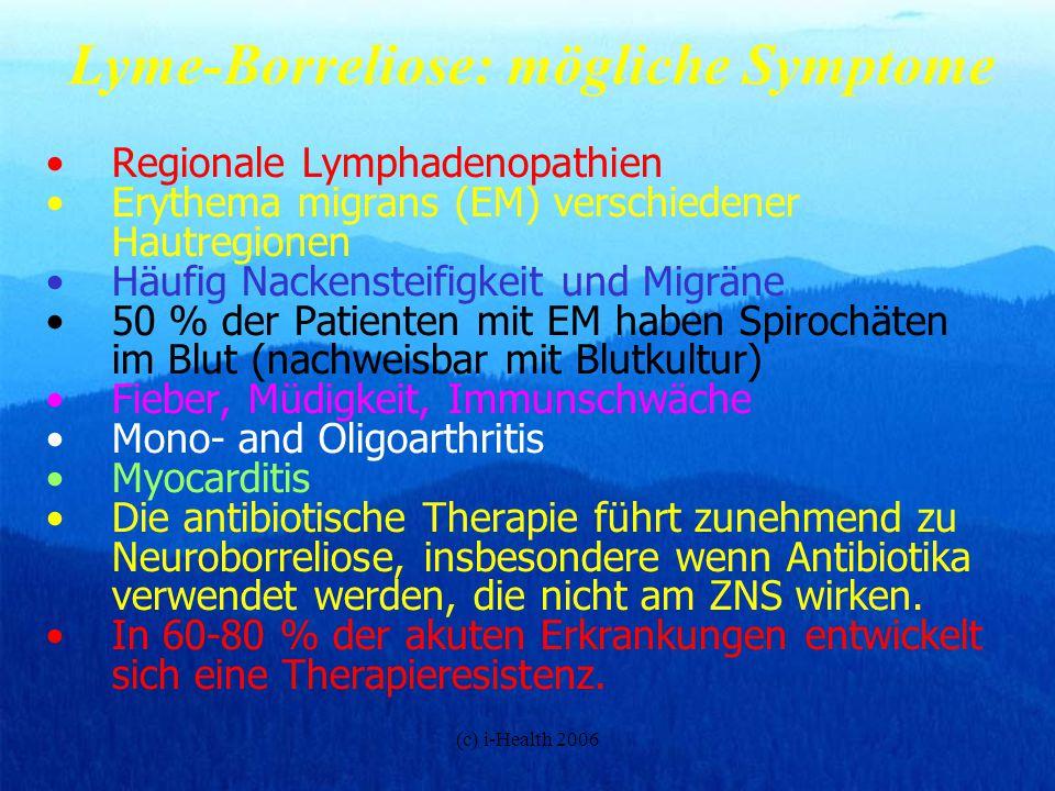 (c) i-Health 2006 Neuroborreliose: Symptome 1.Gesichtslähmungen 2.Aseptische Meningitis 3.Craniale Neuritis 4.Periphere Neuropathie 5.Radikulopathie 6.Enzephalitis 7.Elektrosmog-Sensibilität, Allergien (HF+LF) 8.Psychosen 9.Psycho-neuro-immunologische Erkrankungen 10.Allgemeine Immundepression häufig treten auf ein negativer Serumtiter, zyklische Bakteriämie, Liquortiter positiv, Bakterien im zentralen Nervenssystem, Mischinfektionen mit mehreren Borrelia-Spezies