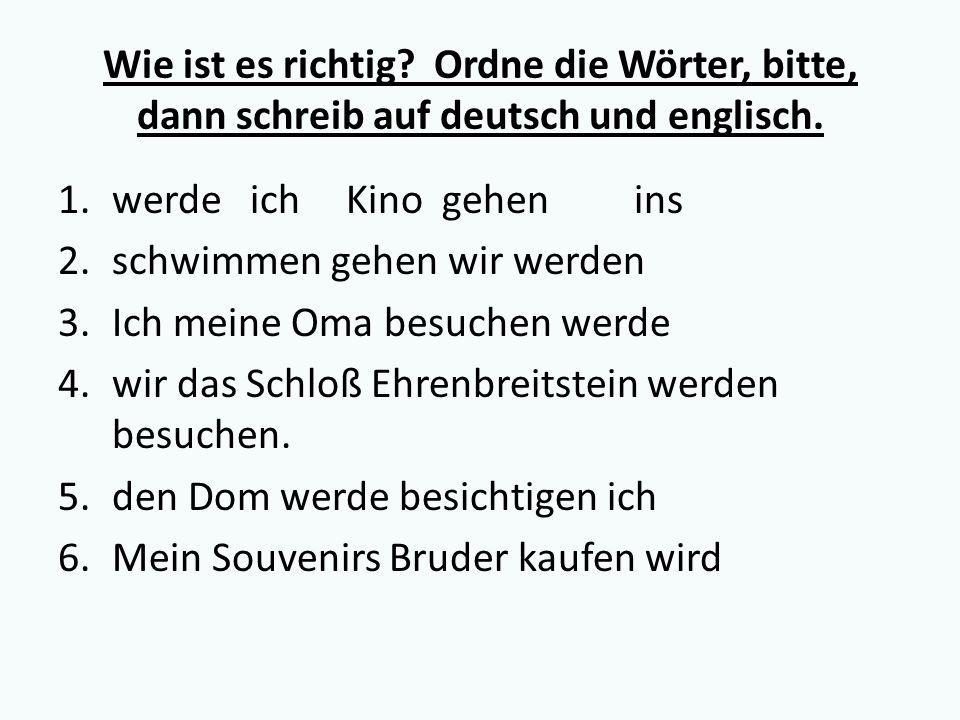 Wie ist es richtig? Ordne die Wörter, bitte, dann schreib auf deutsch und englisch. 1.werdeichKinogehenins 2.schwimmen gehen wir werden 3.Ich meine Om
