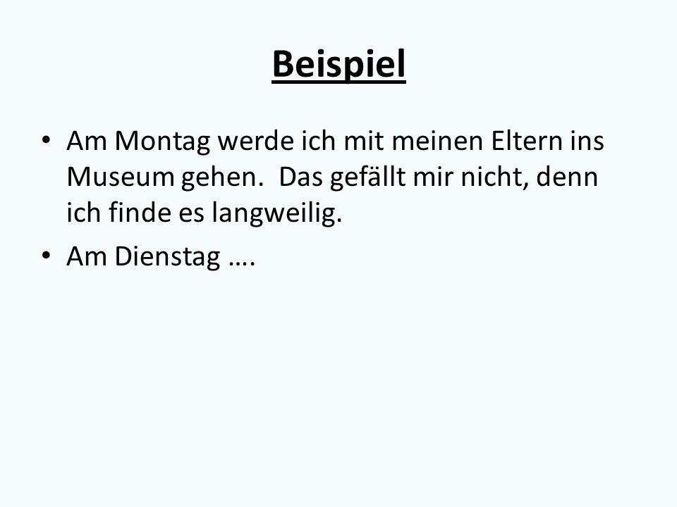 Beispiel Am Montag werde ich mit meinen Eltern ins Museum gehen. Das gefällt mir nicht, denn ich finde es langweilig. Am Dienstag ….