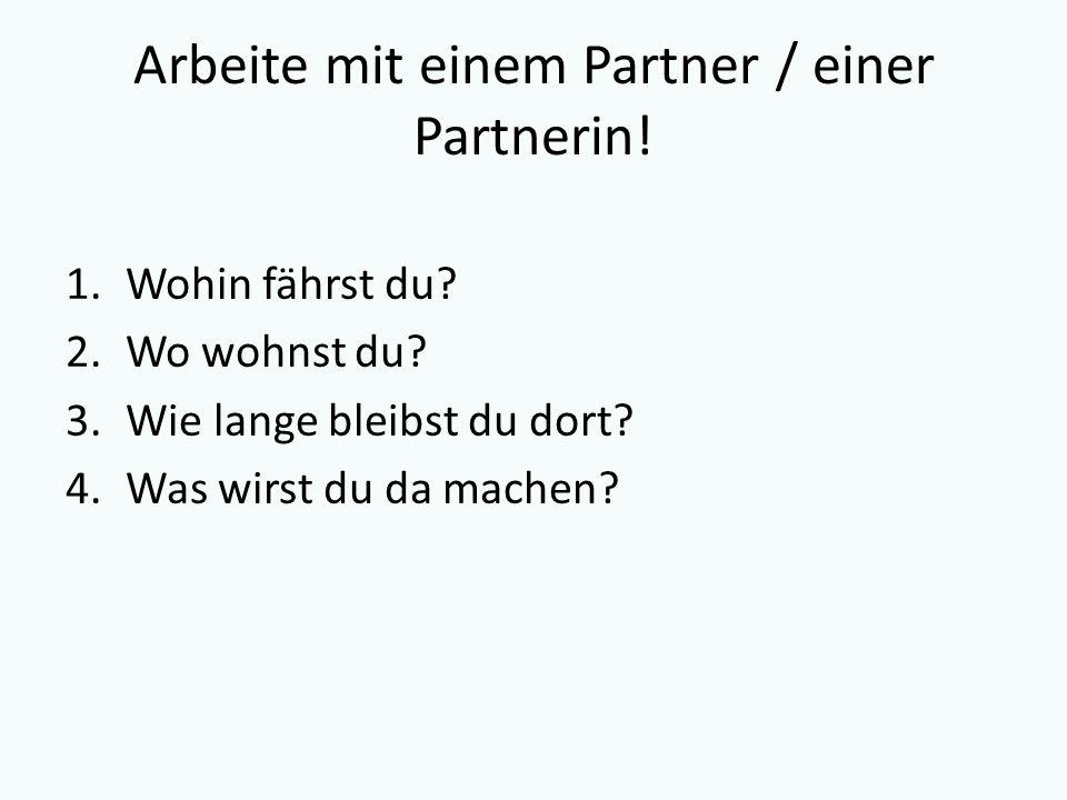 Arbeite mit einem Partner / einer Partnerin! 1.Wohin fährst du? 2.Wo wohnst du? 3.Wie lange bleibst du dort? 4.Was wirst du da machen?