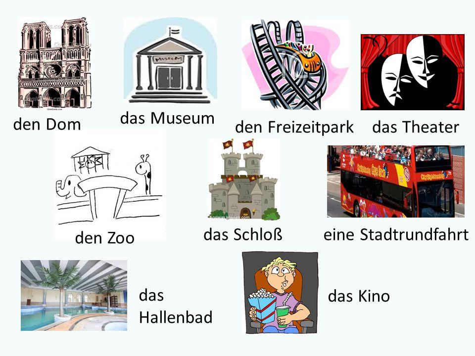 den Dom das Schloß den Zoo das Hallenbad das Kino das Museum den Freizeitparkdas Theater eine Stadtrundfahrt