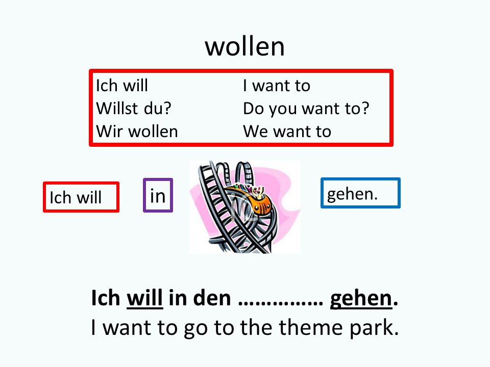 wollen Ich willI want to Willst du Do you want to.