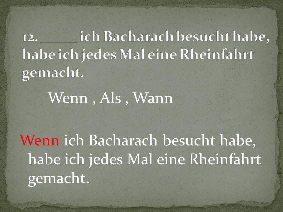 Wenn, Als, Wann Wenn ich Bacharach besucht habe, habe ich jedes Mal eine Rheinfahrt gemacht.