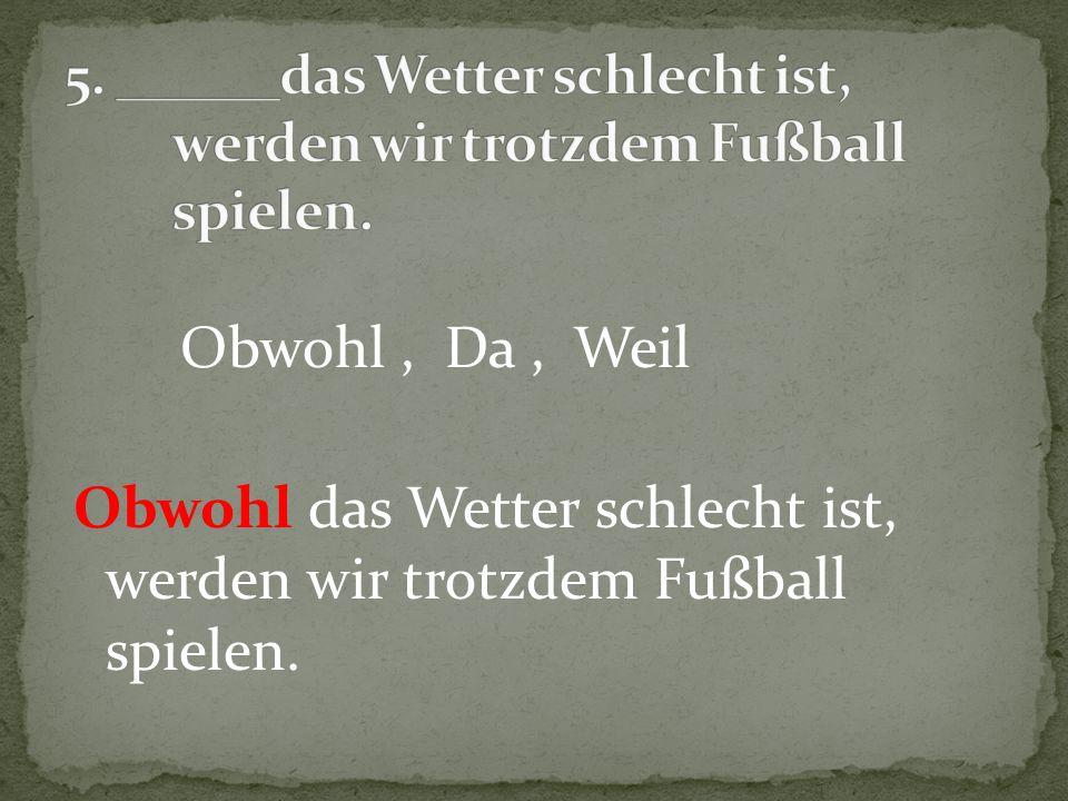 Obwohl, Da, Weil Obwohl das Wetter schlecht ist, werden wir trotzdem Fußball spielen.