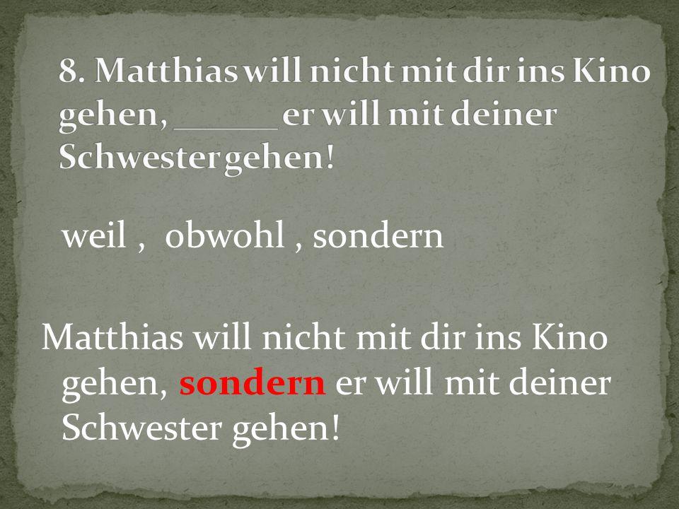 weil, obwohl, sondern Matthias will nicht mit dir ins Kino gehen, sondern er will mit deiner Schwester gehen!