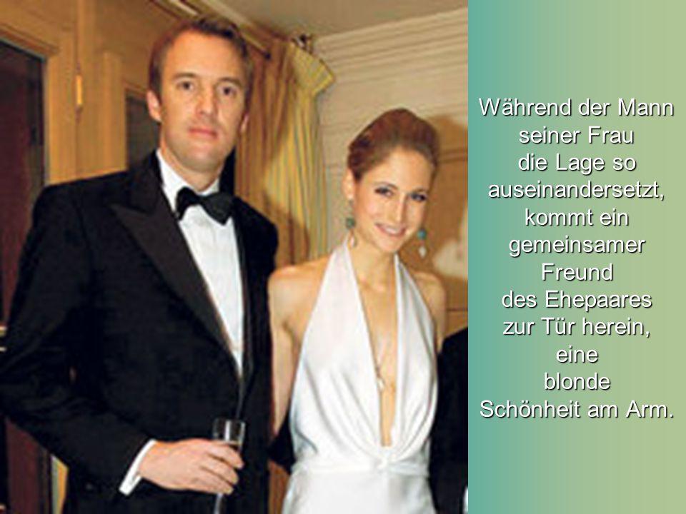 Während der Mann seiner Frau die Lage so auseinandersetzt, kommt ein gemeinsamer Freund des Ehepaares zur Tür herein, eine blonde Schönheit am Arm.