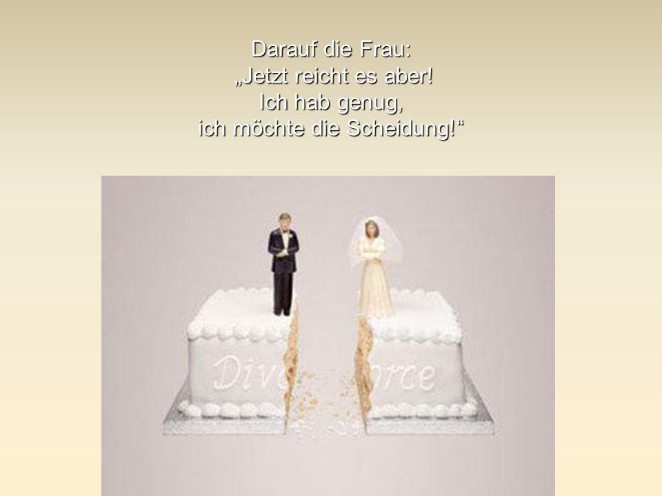 """Darauf die Frau: """"Jetzt reicht es aber! Ich hab genug, ich möchte die Scheidung!"""