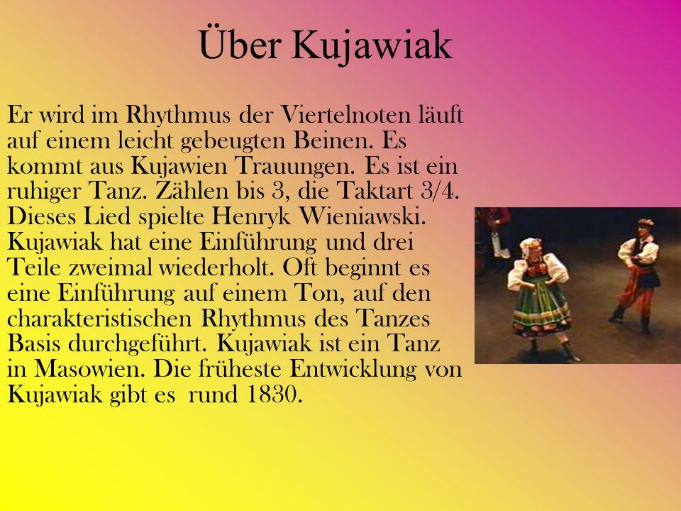 Über Kujawiak Er wird im Rhythmus der Viertelnoten läuft auf einem leicht gebeugten Beinen. Es kommt aus Kujawien Trauungen. Es ist ein ruhiger Tanz.