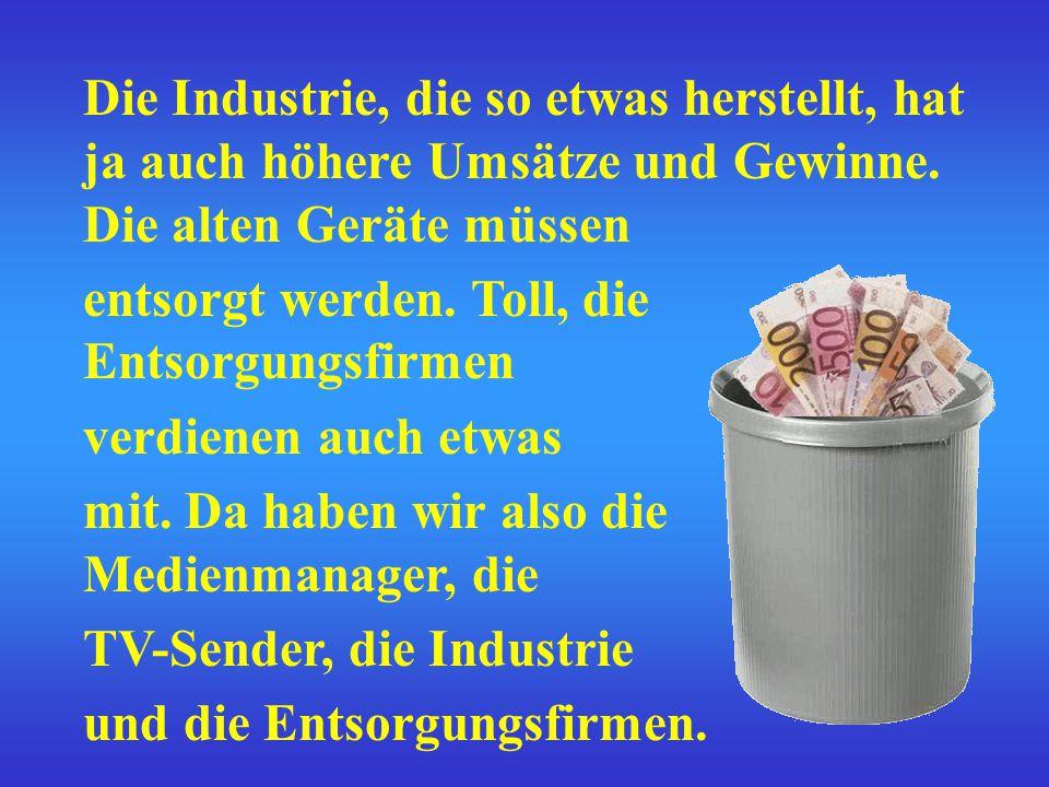 Die Industrie, die so etwas herstellt, hat ja auch höhere Umsätze und Gewinne.
