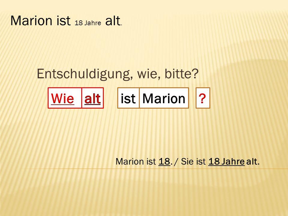 Entschuldigung, wie, bitte? Marion ist 18 Jahre alt. Marion ist 18. / Sie ist 18 Jahre alt.