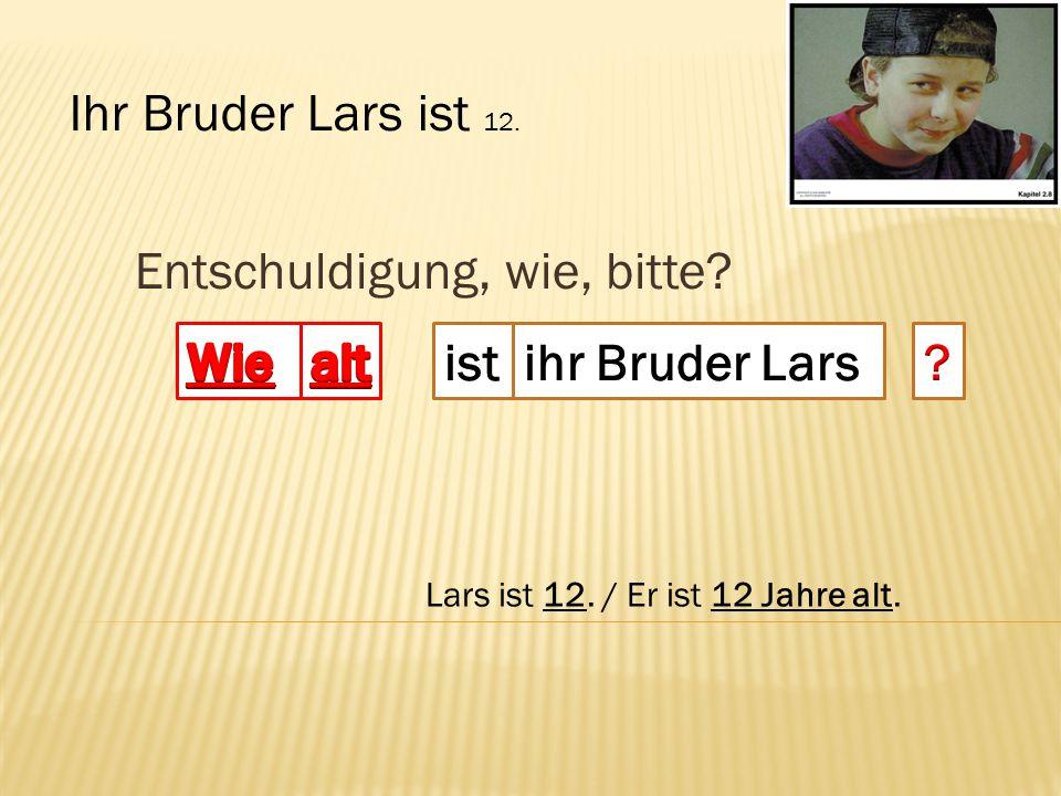 Entschuldigung, wie, bitte? Ihr Bruder Lars ist 12. Lars ist 12. / Er ist 12 Jahre alt.