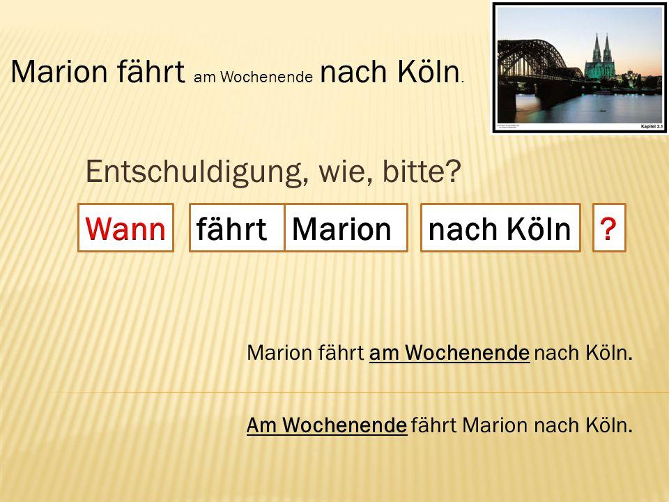 Entschuldigung, wie, bitte? fährt Marion fährt am Wochenende nach Köln. Am Wochenende fährt Marion nach Köln.