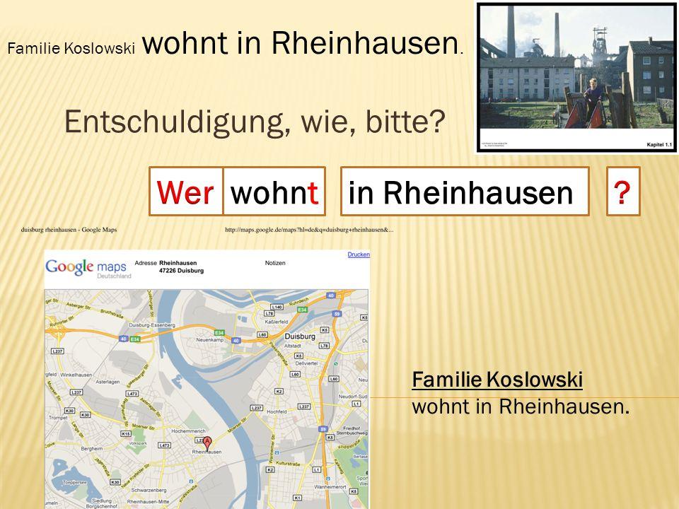 Entschuldigung, wie, bitte? wohnt Familie Koslowski wohnt in Rheinhausen. Familie Koslowski wohnt in Rheinhausen.
