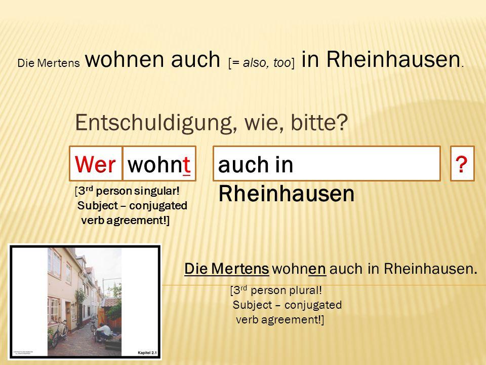 Entschuldigung, wie, bitte? wohnt Die Mertens wohnen auch [= also, too] in Rheinhausen. Die Mertens wohnen auch in Rheinhausen. [3 rd person singular!