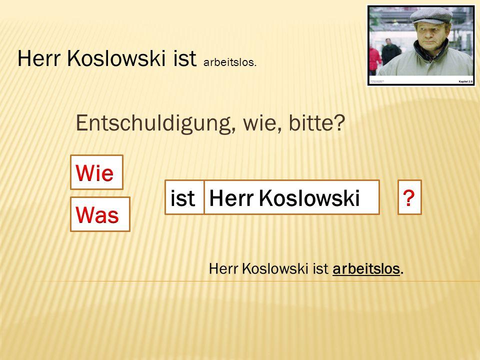 Entschuldigung, wie, bitte? ist Herr Koslowski ist arbeitslos.