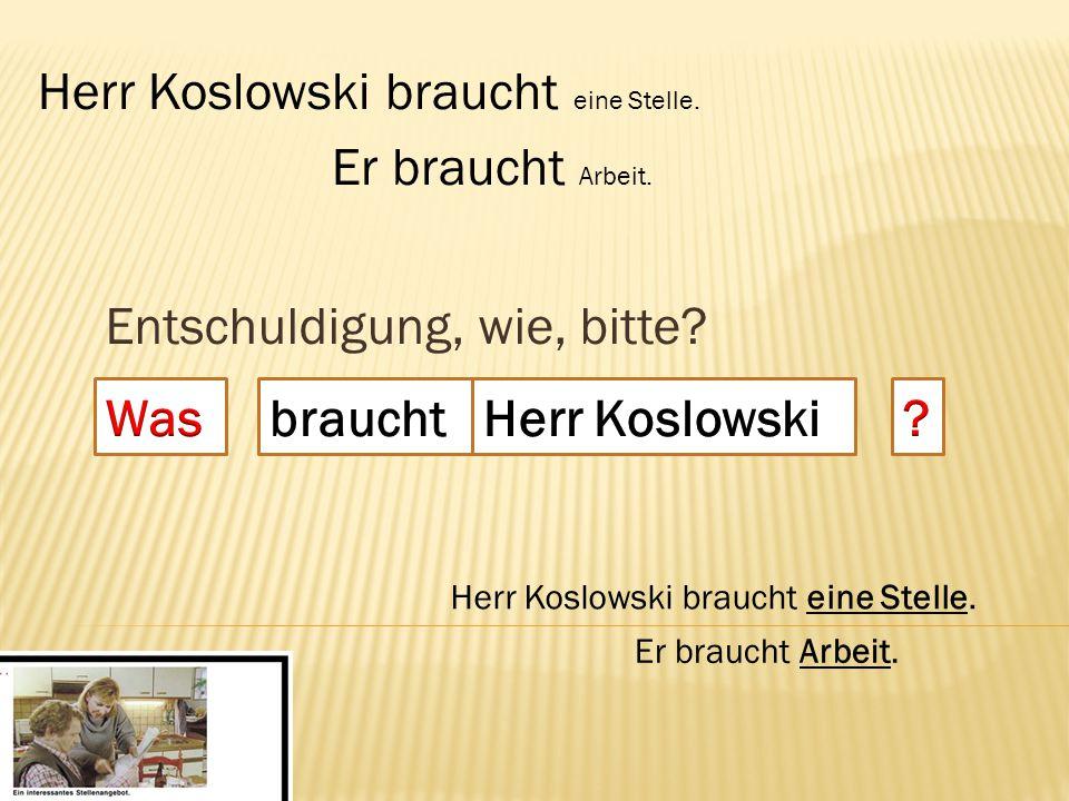 Entschuldigung, wie, bitte? braucht Herr Koslowski braucht eine Stelle. Er braucht Arbeit.