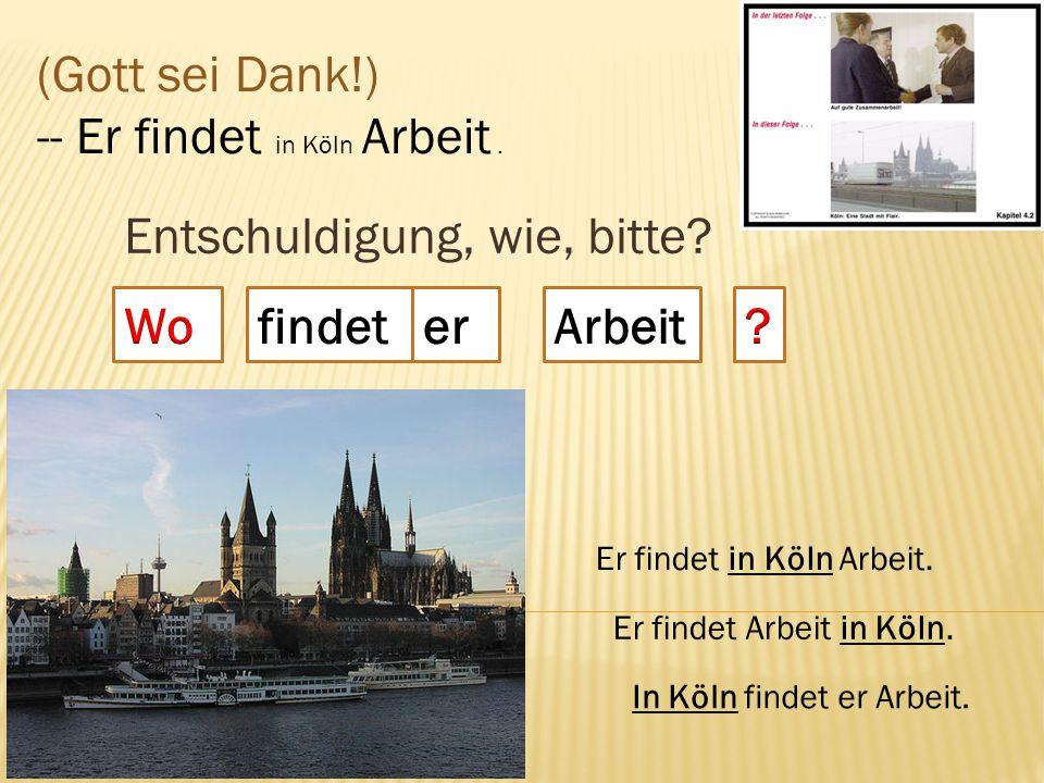 Entschuldigung, wie, bitte? findet (Gott sei Dank!) -- Er findet in Köln Arbeit. Er findet in Köln Arbeit. Er findet Arbeit in Köln. In Köln findet er