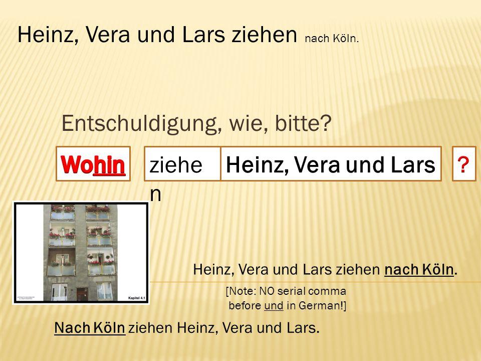 Entschuldigung, wie, bitte? ziehe n Heinz, Vera und Lars ziehen nach Köln. [Note: NO serial comma before und in German!] Nach Köln ziehen Heinz, Vera