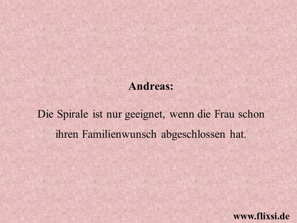 Andreas: Die Spirale ist nur geeignet, wenn die Frau schon ihren Familienwunsch abgeschlossen hat. www.flixsi.de