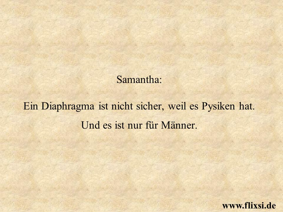 Samantha: Ein Diaphragma ist nicht sicher, weil es Pysiken hat. Und es ist nur für Männer. www.flixsi.de