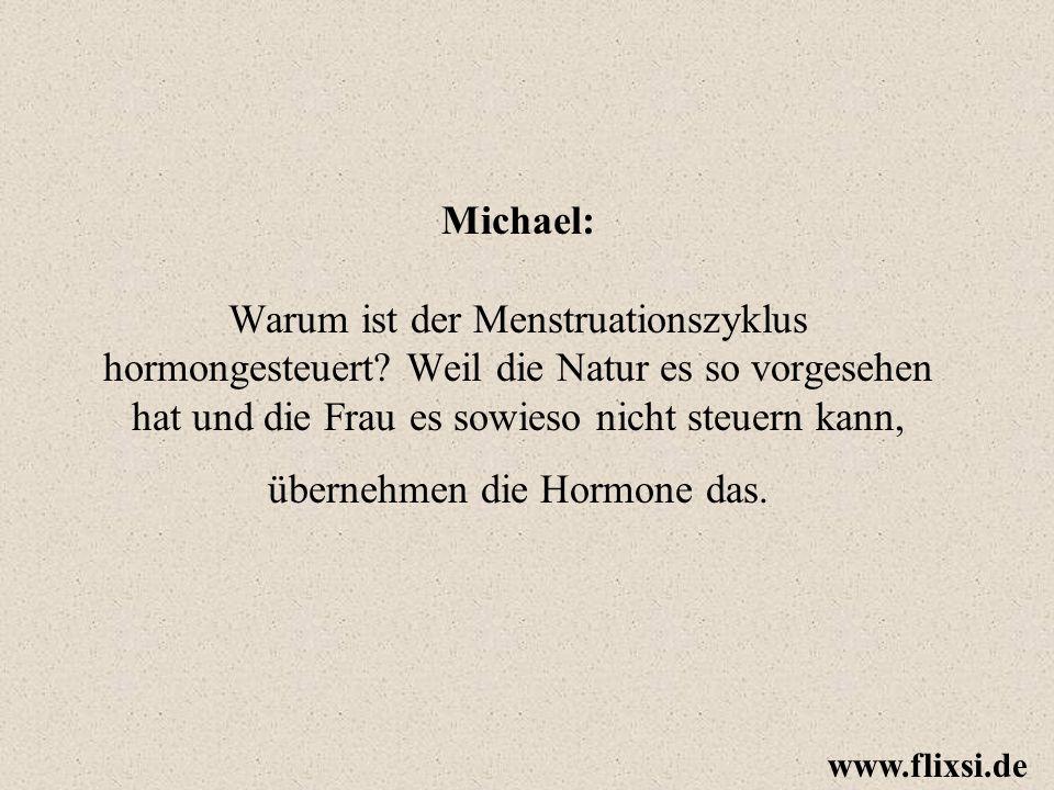 Michael: Warum ist der Menstruationszyklus hormongesteuert? Weil die Natur es so vorgesehen hat und die Frau es sowieso nicht steuern kann, übernehmen