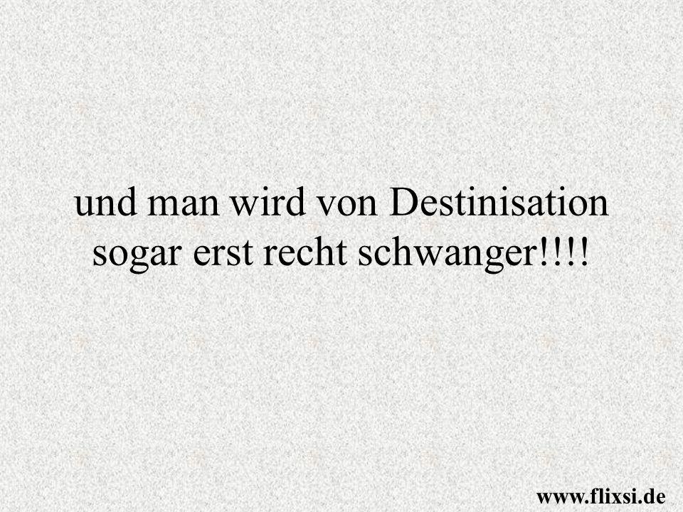 und man wird von Destinisation sogar erst recht schwanger!!!! www.flixsi.de