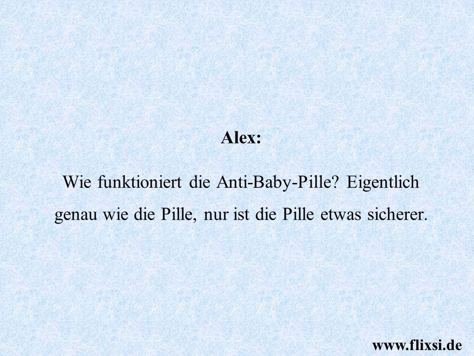 Alex: Wie funktioniert die Anti-Baby-Pille? Eigentlich genau wie die Pille, nur ist die Pille etwas sicherer. www.flixsi.de