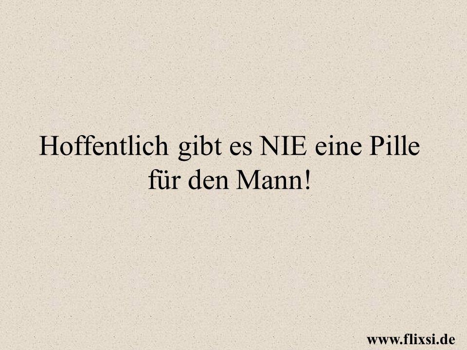 Hoffentlich gibt es NIE eine Pille für den Mann! www.flixsi.de