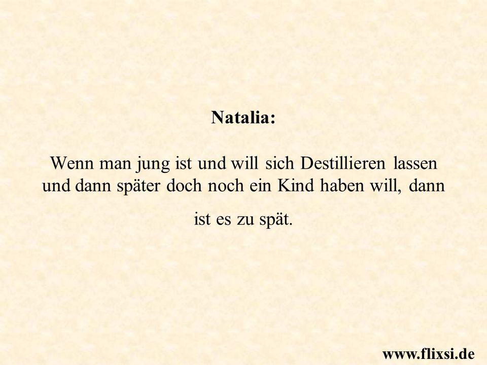 Natalia: Wenn man jung ist und will sich Destillieren lassen und dann später doch noch ein Kind haben will, dann ist es zu spät. www.flixsi.de