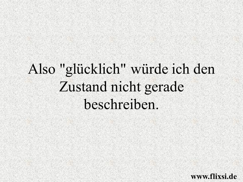 Also glücklich würde ich den Zustand nicht gerade beschreiben. www.flixsi.de