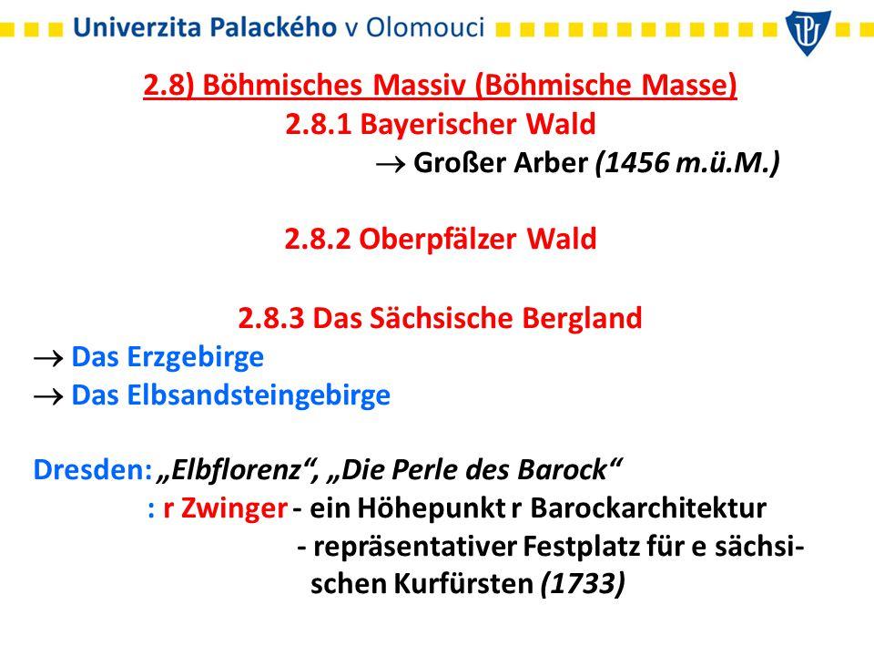 """2.8) Böhmisches Massiv (Böhmische Masse) 2.8.1 Bayerischer Wald  Großer Arber (1456 m.ü.M.) 2.8.2 Oberpfälzer Wald 2.8.3 Das Sächsische Bergland  Das Erzgebirge  Das Elbsandsteingebirge Dresden: """"Elbflorenz , """"Die Perle des Barock : r Zwinger - ein Höhepunkt r Barockarchitektur - repräsentativer Festplatz für e sächsi- schen Kurfürsten (1733)"""