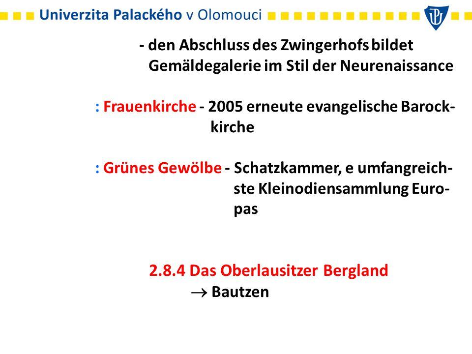 - den Abschluss des Zwingerhofs bildet Gemäldegalerie im Stil der Neurenaissance : Frauenkirche - 2005 erneute evangelische Barock- kirche : Grünes Gewölbe - Schatzkammer, e umfangreich- ste Kleinodiensammlung Euro- pas 2.8.4 Das Oberlausitzer Bergland  Bautzen