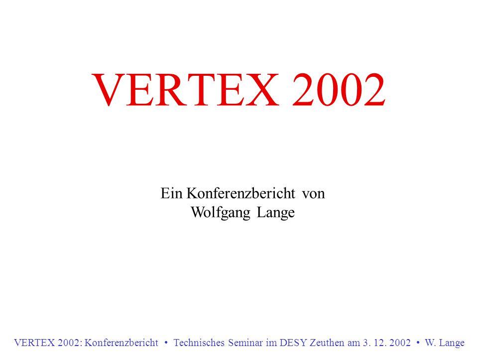 VERTEX 2002 Ein Konferenzbericht von Wolfgang Lange VERTEX 2002: Konferenzbericht Technisches Seminar im DESY Zeuthen am 3. 12. 2002 W. Lange