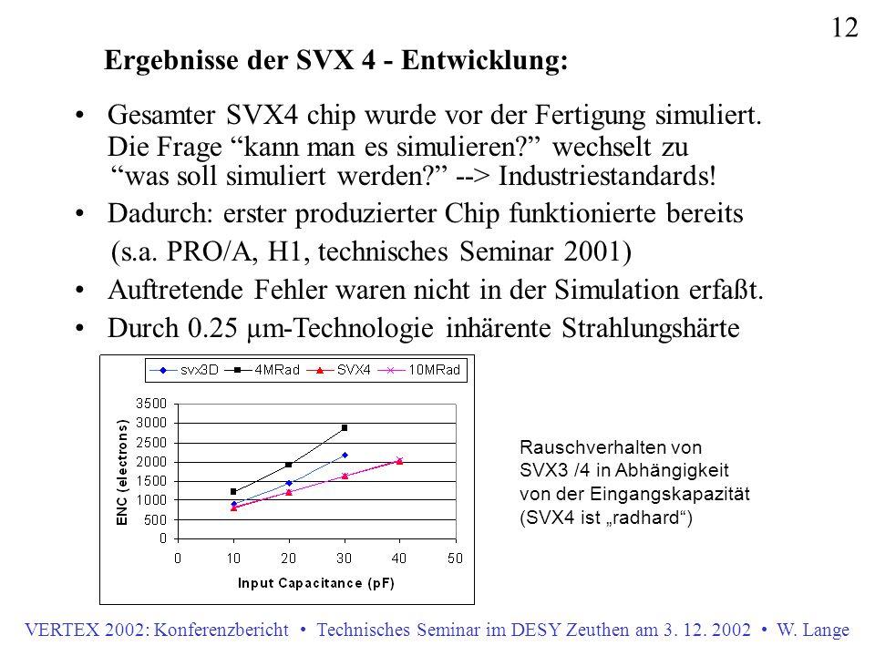 VERTEX 2002: Konferenzbericht Technisches Seminar im DESY Zeuthen am 3. 12. 2002 W. Lange 12 Gesamter SVX4 chip wurde vor der Fertigung simuliert. Die