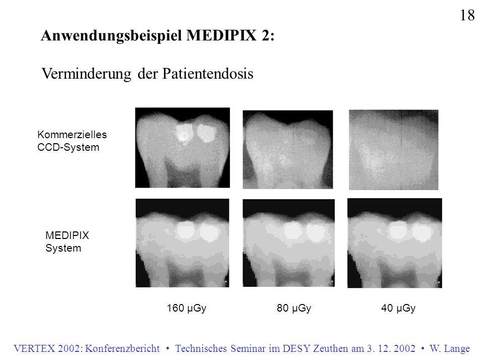 VERTEX 2002: Konferenzbericht Technisches Seminar im DESY Zeuthen am 3. 12. 2002 W. Lange 18 Anwendungsbeispiel MEDIPIX 2: 160 µGy 80 µGy 40 µGy Komme