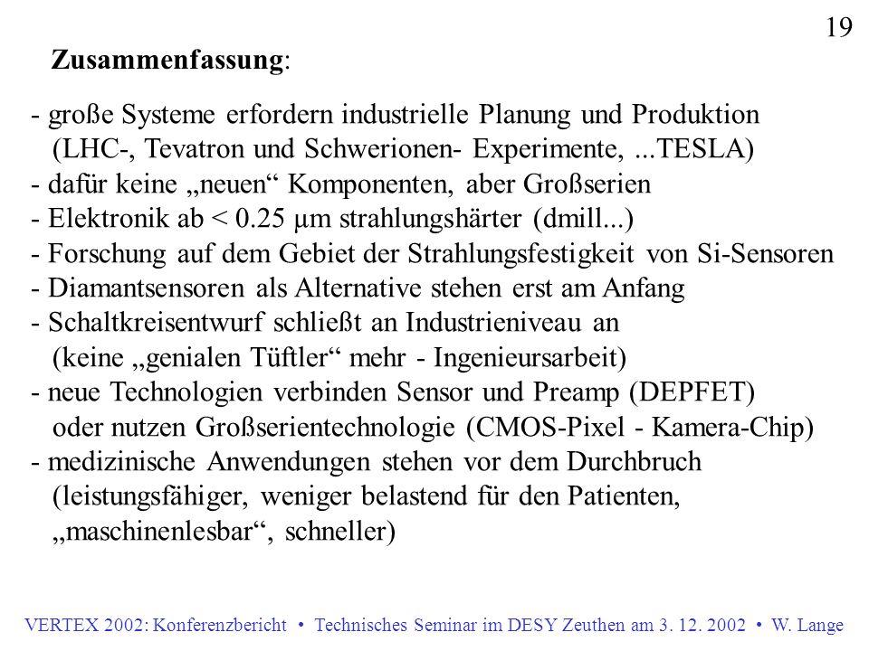 VERTEX 2002: Konferenzbericht Technisches Seminar im DESY Zeuthen am 3. 12. 2002 W. Lange 19 Zusammenfassung: - große Systeme erfordern industrielle P