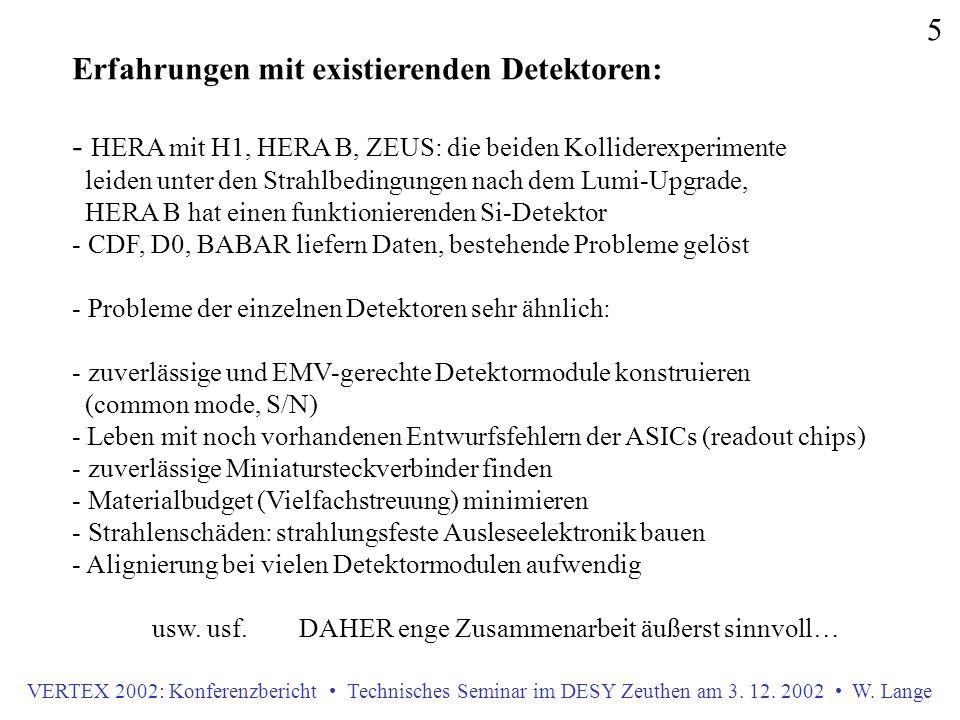 VERTEX 2002: Konferenzbericht Technisches Seminar im DESY Zeuthen am 3. 12. 2002 W. Lange 5 Erfahrungen mit existierenden Detektoren: - HERA mit H1, H