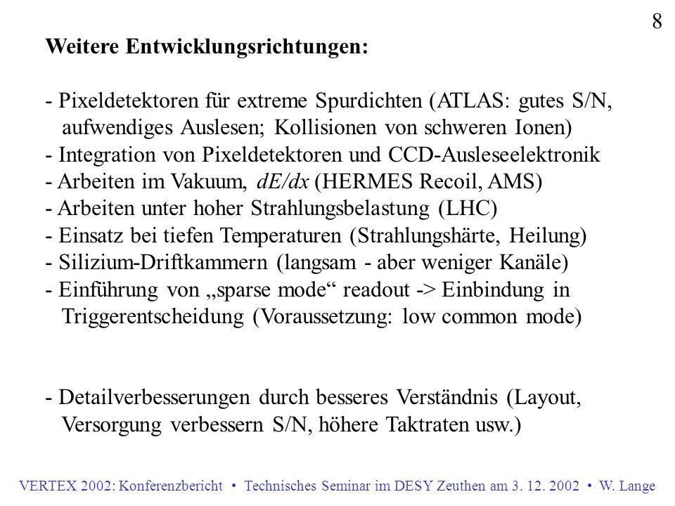 VERTEX 2002: Konferenzbericht Technisches Seminar im DESY Zeuthen am 3. 12. 2002 W. Lange 8 Weitere Entwicklungsrichtungen: - Pixeldetektoren für extr