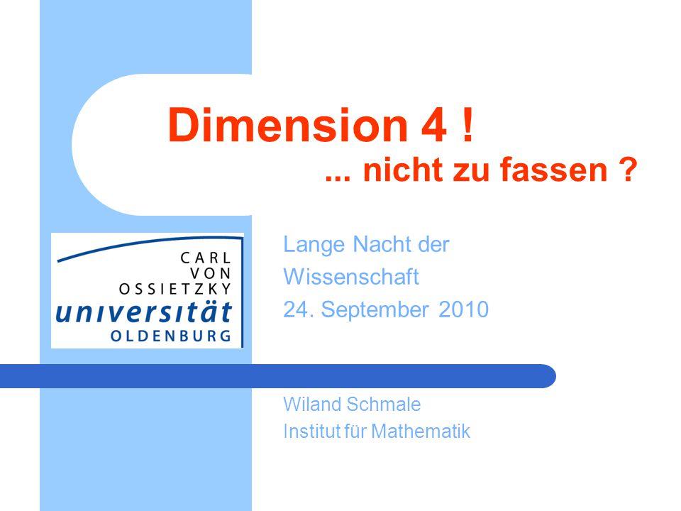 Dimension 4 !... nicht zu fassen ? Lange Nacht der Wissenschaft 24. September 2010 Wiland Schmale Institut für Mathematik