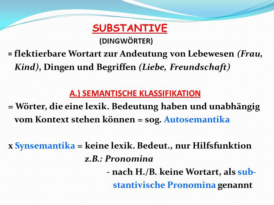 SUBSTANTIVE (DINGWÖRTER) = flektierbare Wortart zur Andeutung von Lebewesen (Frau, Kind), Dingen und Begriffen (Liebe, Freundschaft) A.) SEMANTISCHE K