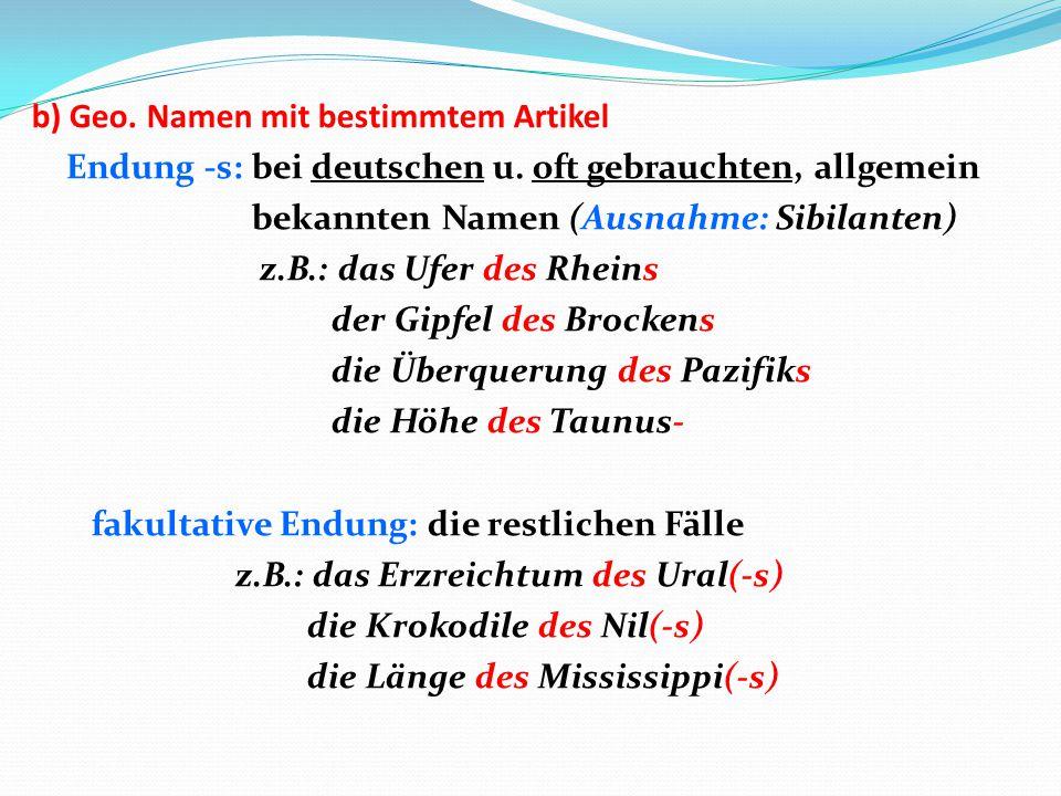 b) Geo. Namen mit bestimmtem Artikel Endung -s: bei deutschen u. oft gebrauchten, allgemein bekannten Namen (Ausnahme: Sibilanten) z.B.: das Ufer des