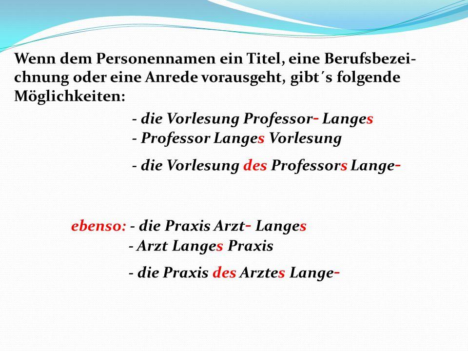 Wenn dem Personennamen ein Titel, eine Berufsbezei- chnung oder eine Anrede vorausgeht, gibt´s folgende Möglichkeiten: - die Vorlesung Professor - Lan