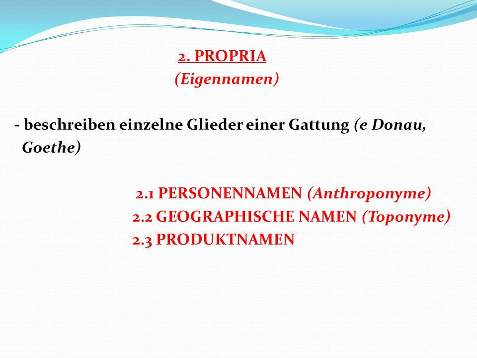 2. PROPRIA (Eigennamen) - beschreiben einzelne Glieder einer Gattung (e Donau, Goethe) 2.1 PERSONENNAMEN (Anthroponyme) 2.2 GEOGRAPHISCHE NAMEN (Topon