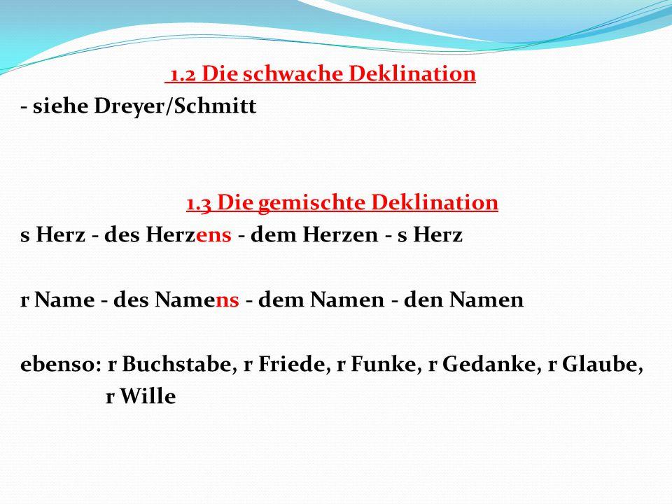 1.2 Die schwache Deklination - siehe Dreyer/Schmitt 1.3 Die gemischte Deklination s Herz - des Herzens - dem Herzen - s Herz r Name - des Namens - dem